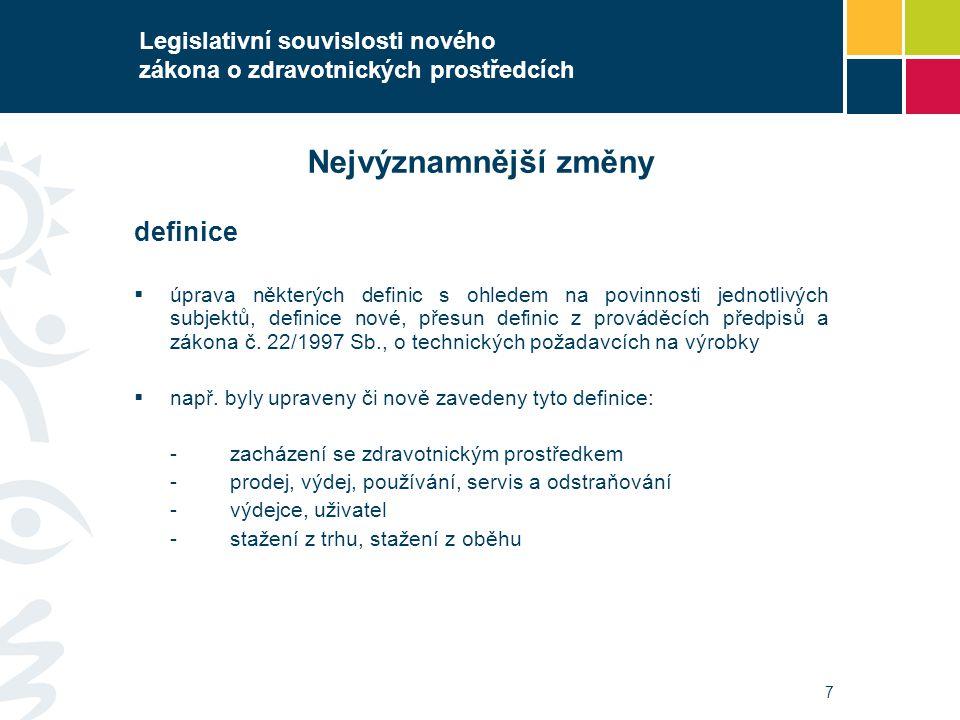 7 Legislativní souvislosti nového zákona o zdravotnických prostředcích Nejvýznamnější změny definice  úprava některých definic s ohledem na povinnost