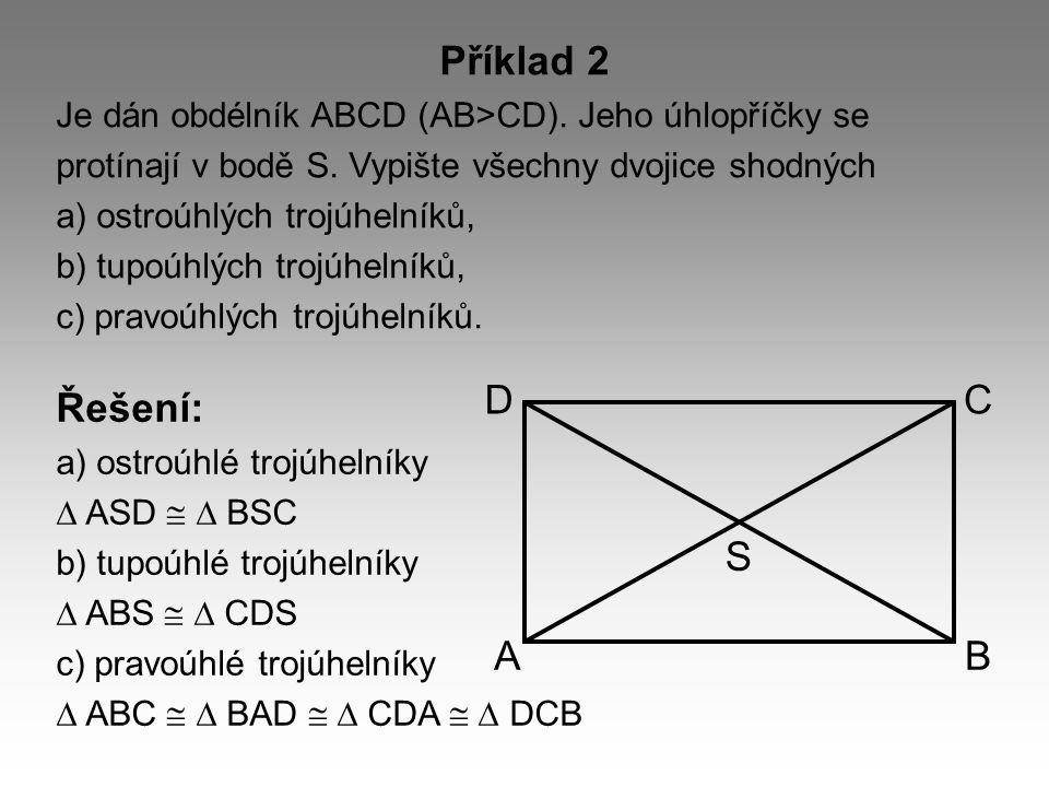 Příklad 2 Je dán obdélník ABCD (AB>CD). Jeho úhlopříčky se protínají v bodě S. Vypište všechny dvojice shodných a) ostroúhlých trojúhelníků, b) tupoúh