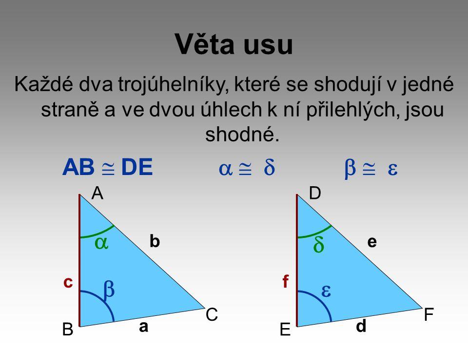 Věta usu Každé dva trojúhelníky, které se shodují v jedné straně a ve dvou úhlech k ní přilehlých, jsou shodné. AB  DE   D E F f d