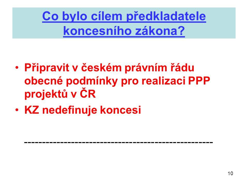 10 Co bylo cílem předkladatele koncesního zákona? •Připravit v českém právním řádu obecné podmínky pro realizaci PPP projektů v ČR •KZ nedefinuje konc