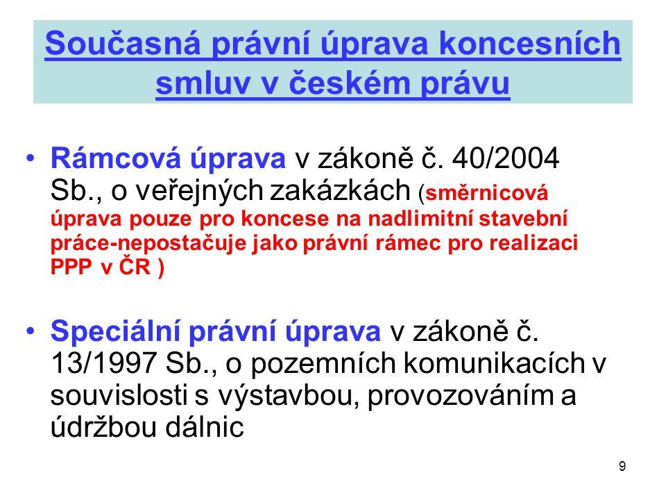 9 Současná právní úprava koncesních smluv v českém právu •Rámcová úprava v zákoně č. 40/2004 Sb., o veřejných zakázkách (směrnicová úprava pouze pro k
