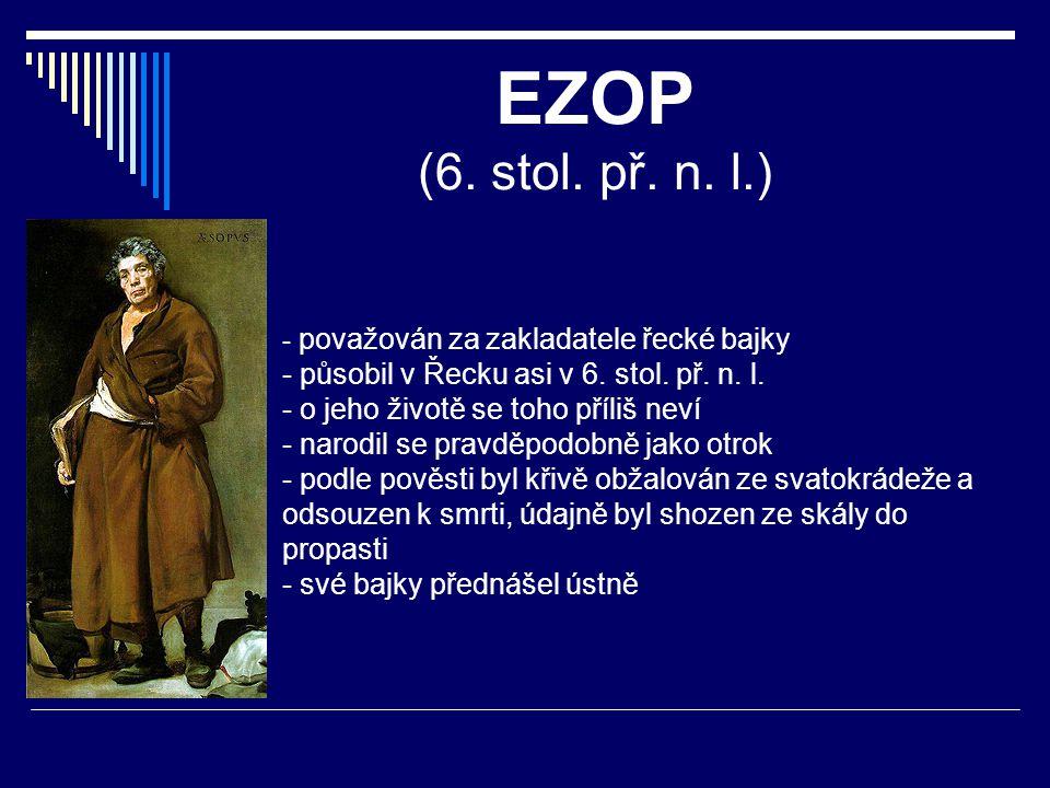 EZOP (6. stol. př. n. l.) - p- považován za zakladatele řecké bajky - působil v Řecku asi v 6. stol. př. n. l. - o jeho životě se toho příliš neví - n