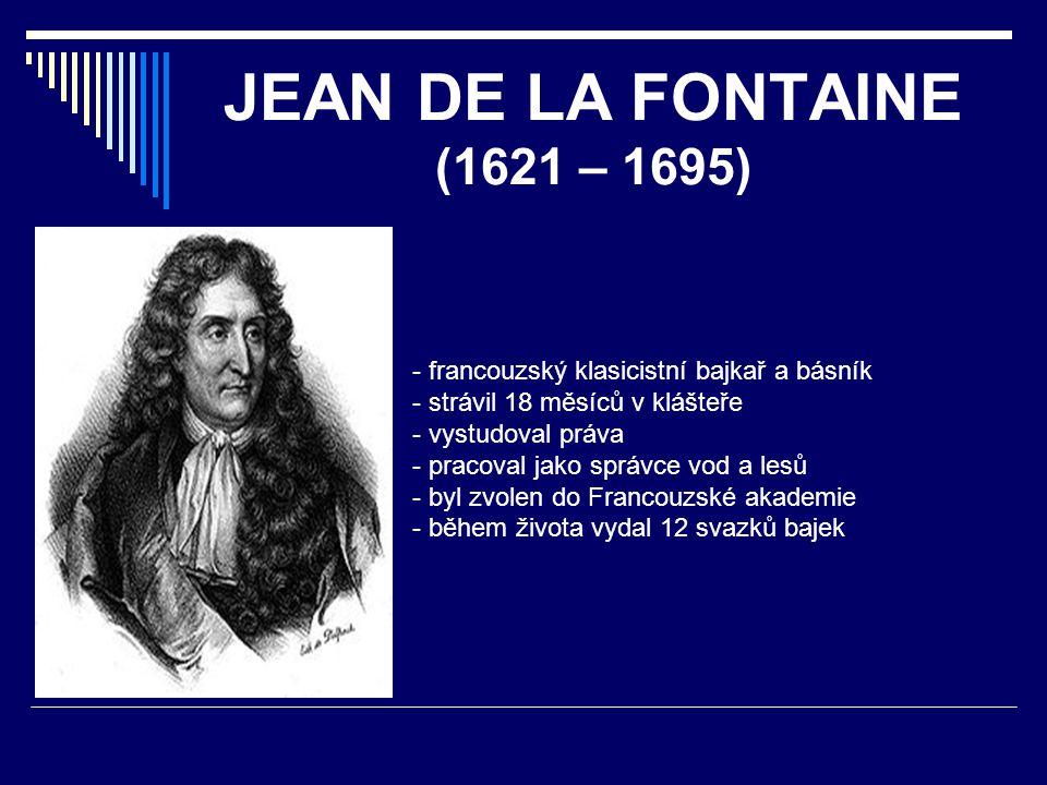 JEAN DE LA FONTAINE (1621 – 1695) - francouzský klasicistní bajkař a básník - strávil 18 měsíců v klášteře - vystudoval práva - pracoval jako správce