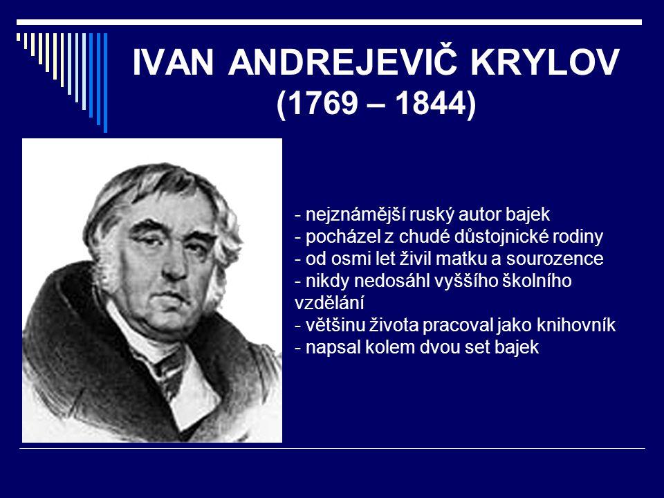 IVAN ANDREJEVIČ KRYLOV (1769 – 1844) - nejznámější ruský autor bajek - pocházel z chudé důstojnické rodiny - od osmi let živil matku a sourozence - ni