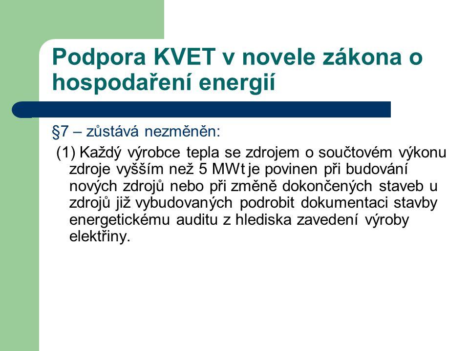 Podpora KVET v novele zákona o hospodaření energií §7 – zůstává nezměněn: (1) Každý výrobce tepla se zdrojem o součtovém výkonu zdroje vyšším než 5 MWt je povinen při budování nových zdrojů nebo při změně dokončených staveb u zdrojů již vybudovaných podrobit dokumentaci stavby energetickému auditu z hlediska zavedení výroby elektřiny.