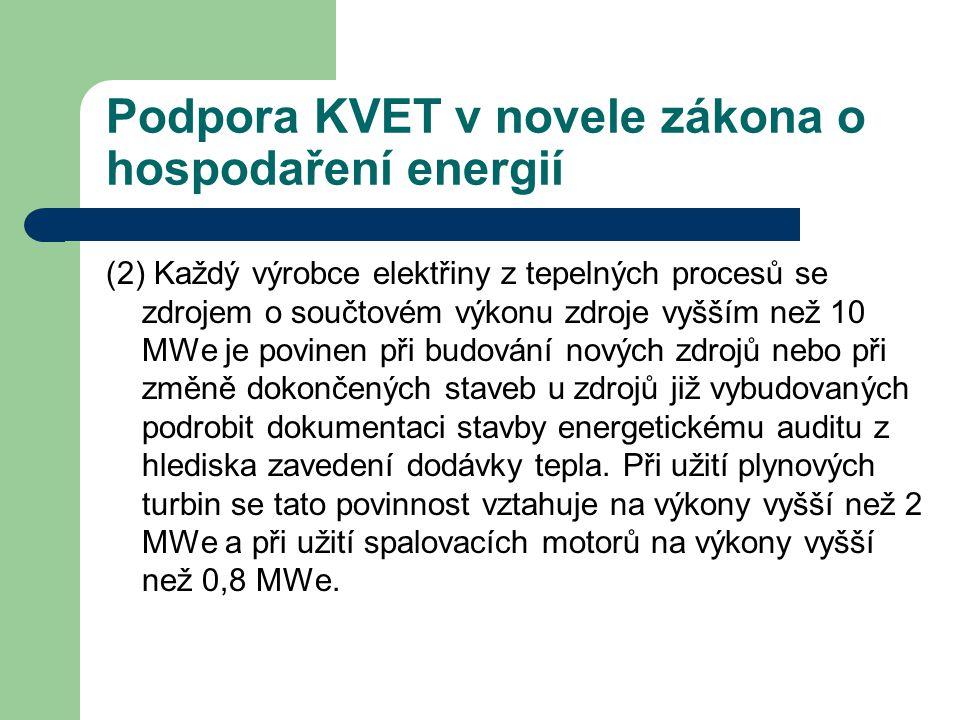 Podpora KVET v novele zákona o hospodaření energií (2) Každý výrobce elektřiny z tepelných procesů se zdrojem o součtovém výkonu zdroje vyšším než 10 MWe je povinen při budování nových zdrojů nebo při změně dokončených staveb u zdrojů již vybudovaných podrobit dokumentaci stavby energetickému auditu z hlediska zavedení dodávky tepla.
