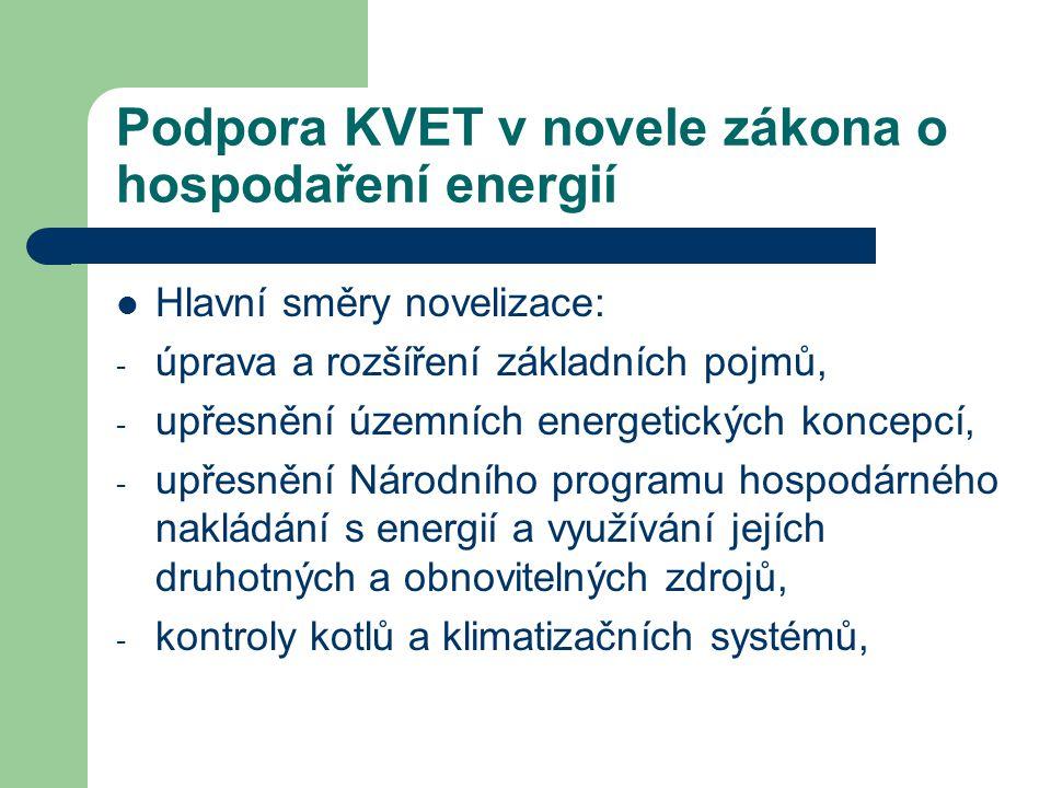 Podpora KVET v novele zákona o hospodaření energií  Hlavní směry novelizace: - úprava a rozšíření základních pojmů, - upřesnění územních energetických koncepcí, - upřesnění Národního programu hospodárného nakládání s energií a využívání jejích druhotných a obnovitelných zdrojů, - kontroly kotlů a klimatizačních systémů,