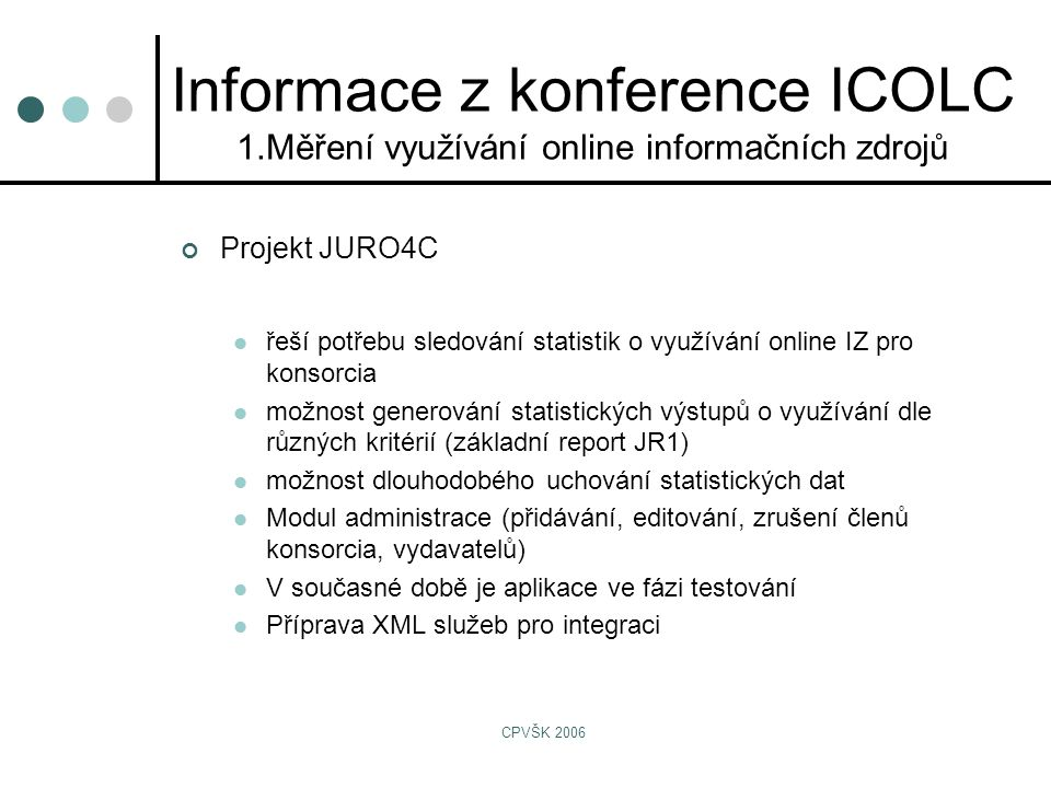 CPVŠK 2006 Projekt JURO4C  řeší potřebu sledování statistik o využívání online IZ pro konsorcia  možnost generování statistických výstupů o využívání dle různých kritérií (základní report JR1)  možnost dlouhodobého uchování statistických dat  Modul administrace (přidávání, editování, zrušení členů konsorcia, vydavatelů)  V současné době je aplikace ve fázi testování  Příprava XML služeb pro integraci Informace z konference ICOLC 1.Měření využívání online informačních zdrojů