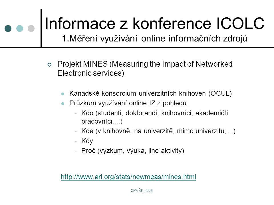 CPVŠK 2006 Projekt MINES (Measuring the Impact of Networked Electronic services)  Kanadské konsorcium univerzitních knihoven (OCUL)  Průzkum využívání online IZ z pohledu: -Kdo (studenti, doktorandi, knihovníci, akademičtí pracovníci,...) -Kde (v knihovně, na univerzitě, mimo univerzitu,…) -Kdy -Proč (výzkum, výuka, jiné aktivity) http://www.arl.org/stats/newmeas/mines.html Informace z konference ICOLC 1.Měření využívání online informačních zdrojů