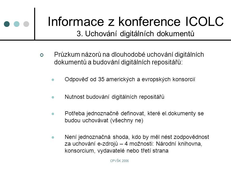 CPVŠK 2006 Průzkum názorů na dlouhodobé uchování digitálních dokumentů a budování digitálních repositářů:  Odpověď od 35 amerických a evropských konsorcií  Nutnost budování digitálních repositářů  Potřeba jednoznačně definovat, které el.dokumenty se budou uchovávat (všechny ne)  Není jednoznačná shoda, kdo by měl nést zodpovědnost za uchování e-zdrojů – 4 možnosti: Národní knihovna, konsorcium, vydavatelé nebo třetí strana Informace z konference ICOLC 3.