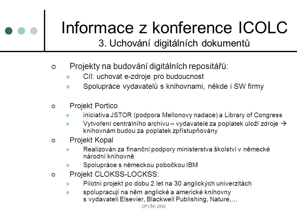 CPVŠK 2006 Projekty na budování digitálních repositářů:  Cíl: uchovat e-zdroje pro budoucnost  Spolupráce vydavatelů s knihovnami, někde i SW firmy Projekt Portico  iniciativa JSTOR (podpora Mellonovy nadace) a Library of Congress  Vytvoření centrálního archivu – vydavatelé za poplatek uloží zdroje  knihovnám budou za poplatek zpřístupňovány Projekt Kopal  Realizován za finanční podpory ministerstva školství v německé národní knihovně  Spolupráce s německou pobočkou IBM Projekt CLOKSS-LOCKSS:  Pilotní projekt po dobu 2 let na 30 anglických univerzitách  spolupracují na něm anglické a americké knihovny s vydavateli Elsevier, Blackwell Publishing, Nature,… Informace z konference ICOLC 3.