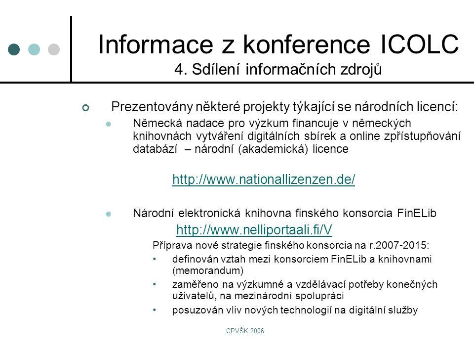 CPVŠK 2006 Prezentovány některé projekty týkající se národních licencí:  Německá nadace pro výzkum financuje v německých knihovnách vytváření digitálních sbírek a online zpřístupňování databází – národní (akademická) licence http://www.nationallizenzen.de/  Národní elektronická knihovna finského konsorcia FinELib http://www.nelliportaali.fi/V Příprava nové strategie finského konsorcia na r.2007-2015: •definován vztah mezi konsorciem FinELib a knihovnami (memorandum) •zaměřeno na výzkumné a vzdělávací potřeby konečných uživatelů, na mezinárodní spolupráci •posuzován vliv nových technologií na digitální služby Informace z konference ICOLC 4.