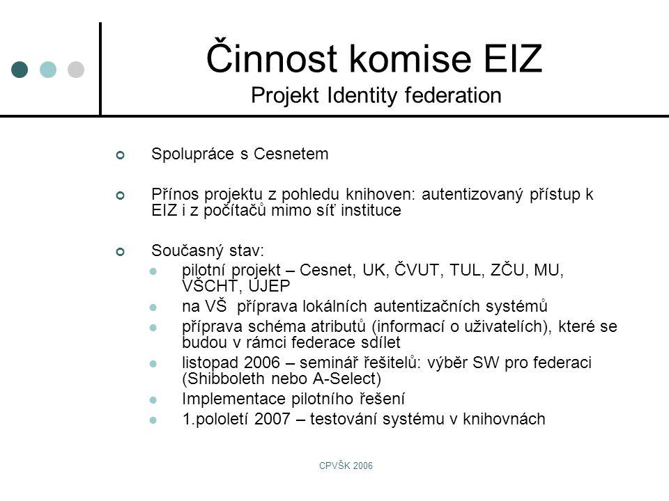 CPVŠK 2006 Spolupráce s Cesnetem Přínos projektu z pohledu knihoven: autentizovaný přístup k EIZ i z počítačů mimo síť instituce Současný stav:  pilotní projekt – Cesnet, UK, ČVUT, TUL, ZČU, MU, VŠCHT, UJEP  na VŠ příprava lokálních autentizačních systémů  příprava schéma atributů (informací o uživatelích), které se budou v rámci federace sdílet  listopad 2006 – seminář řešitelů: výběr SW pro federaci (Shibboleth nebo A-Select)  Implementace pilotního řešení  1.pololetí 2007 – testování systému v knihovnách Činnost komise EIZ Projekt Identity federation