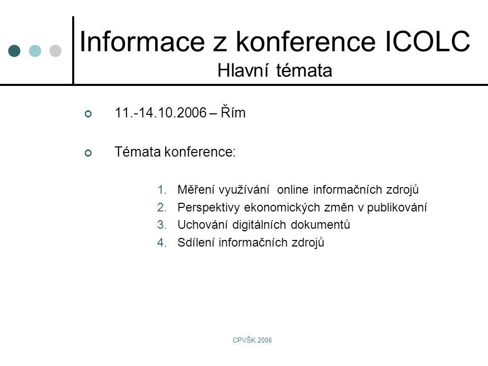 CPVŠK 2006 Informace z konference ICOLC Hlavní témata 11.-14.10.2006 – Řím Témata konference: 1.Měření využívání online informačních zdrojů 2.Perspektivy ekonomických změn v publikování 3.Uchování digitálních dokumentů 4.Sdílení informačních zdrojů