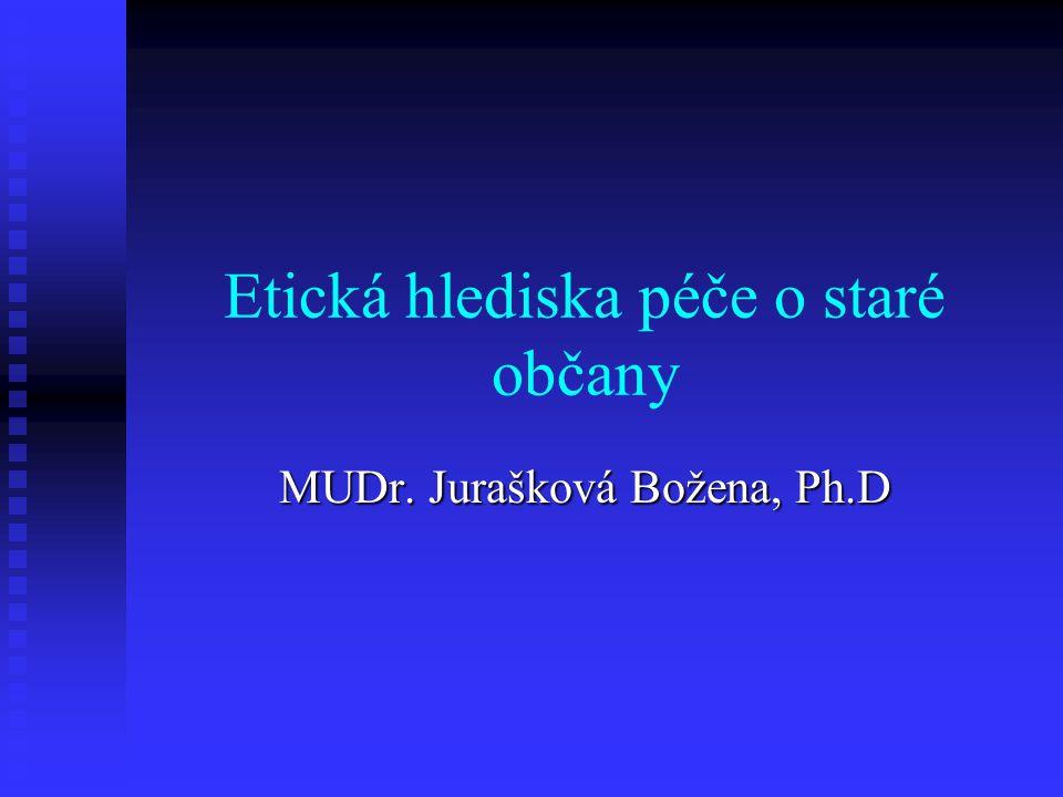 Etická hlediska péče o staré občany MUDr. Jurašková Božena, Ph.D