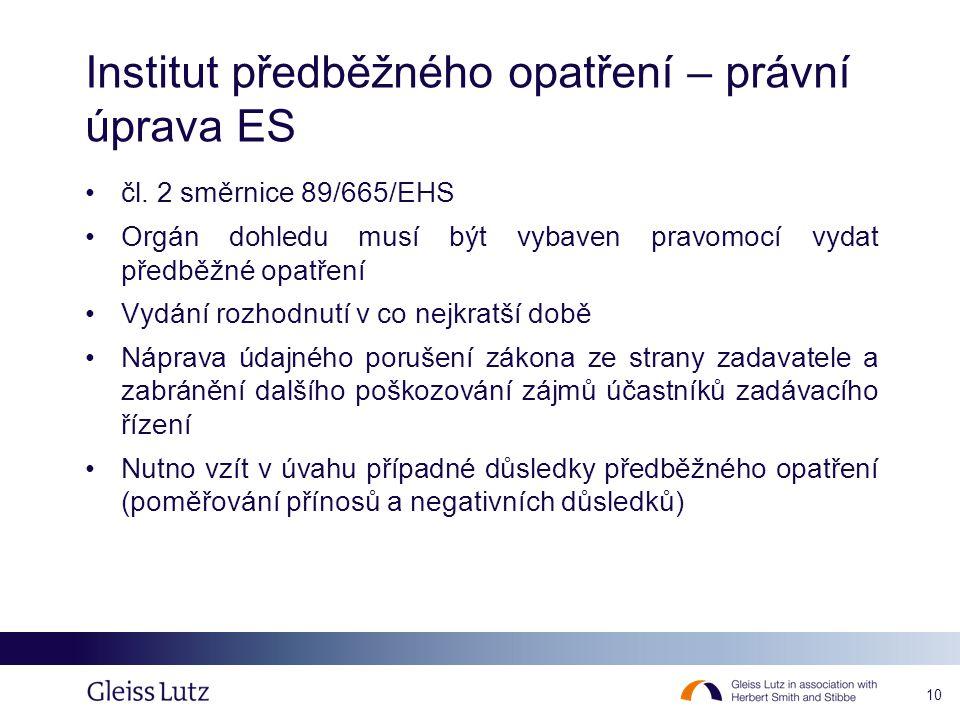 10 Institut předběžného opatření – právní úprava ES •čl. 2 směrnice 89/665/EHS •Orgán dohledu musí být vybaven pravomocí vydat předběžné opatření •Vyd
