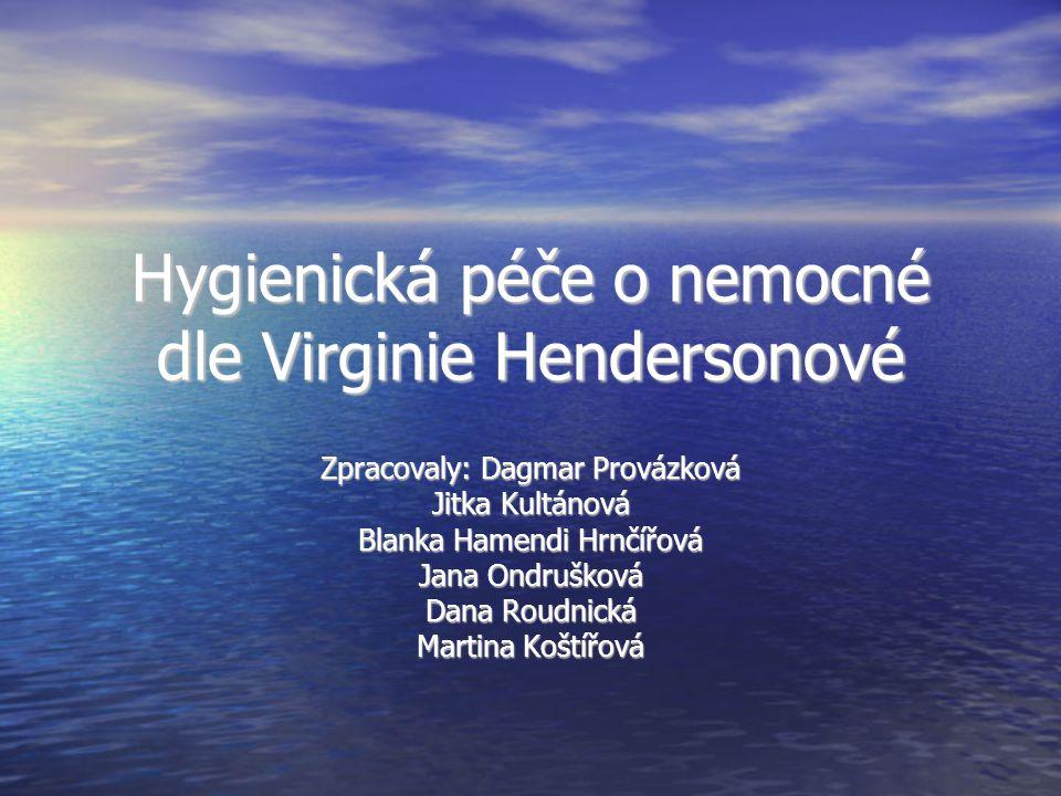 Hygienická péče o nemocné dle Virginie Hendersonové Zpracovaly: Dagmar Provázková Jitka Kultánová Blanka Hamendi Hrnčířová Jana Ondrušková Dana Roudni