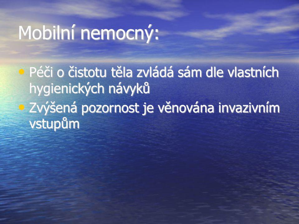 Mobilní nemocný: • Péči o čistotu těla zvládá sám dle vlastních hygienických návyků • Zvýšená pozornost je věnována invazivním vstupům