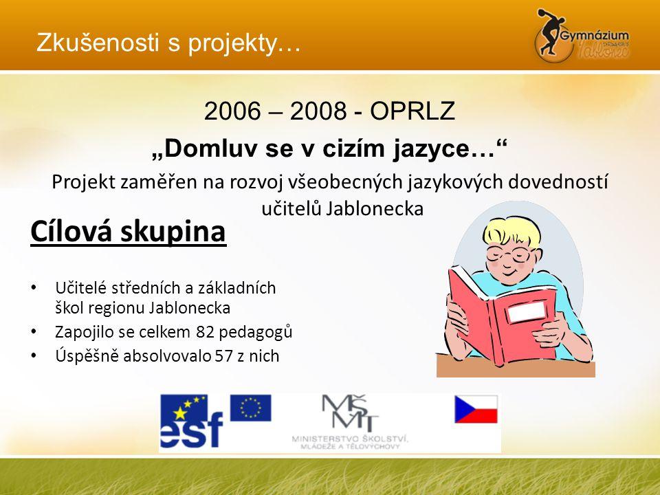 """Zkušenosti s projekty… 2006 – 2008 - OPRLZ """"Domluv se v cizím jazyce…"""" Projekt zaměřen na rozvoj všeobecných jazykových dovedností učitelů Jablonecka"""