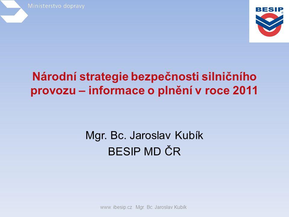 Národní strategie bezpečnosti silničního provozu – informace o plnění v roce 2011 Mgr. Bc. Jaroslav Kubík BESIP MD ČR www. ibesip.cz Mgr. Bc. Jaroslav