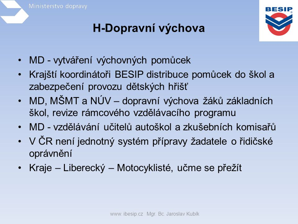 H-Dopravní výchova •MD - vytváření výchovných pomůcek •Krajští koordinátoři BESIP distribuce pomůcek do škol a zabezpečení provozu dětských hřišť •MD,