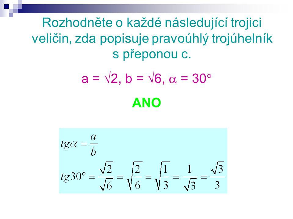 Rozhodněte o každé následující trojici veličin, zda popisuje pravoúhlý trojúhelník s přeponou c. a =  2, b =  6,  = 30  ANO