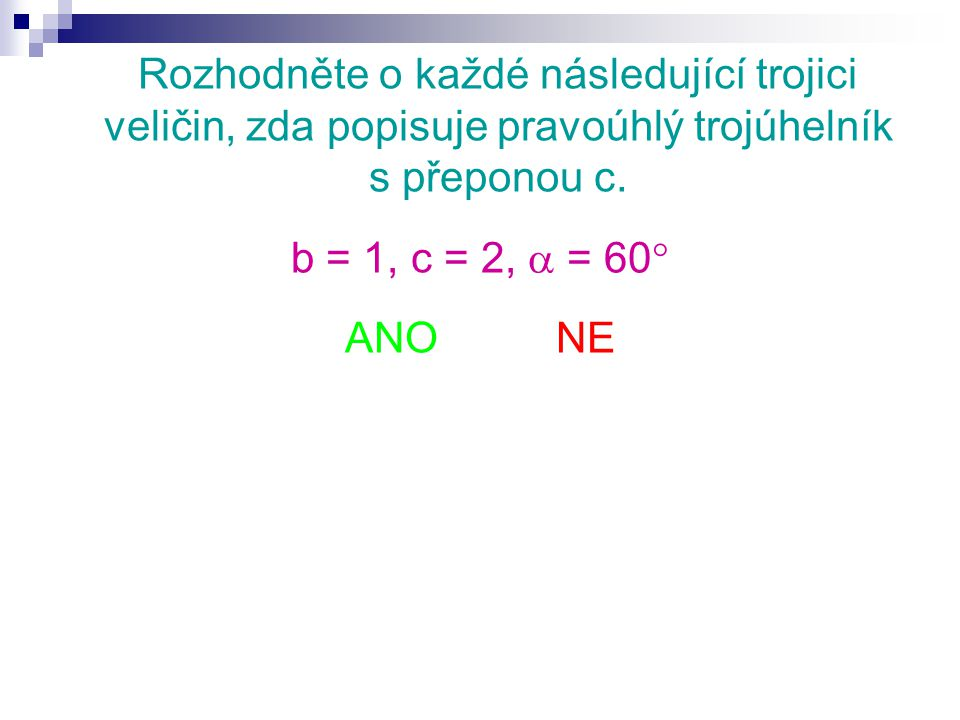 Rozhodněte o každé následující trojici veličin, zda popisuje pravoúhlý trojúhelník s přeponou c. b = 1, c = 2,  = 60  ANO NE