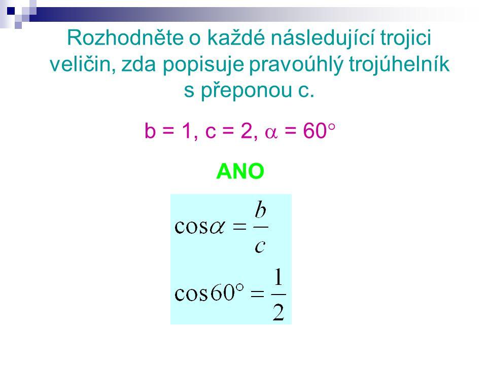 Rozhodněte o každé následující trojici veličin, zda popisuje pravoúhlý trojúhelník s přeponou c. b = 1, c = 2,  = 60  ANO