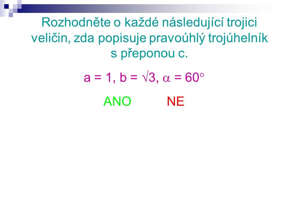 Rozhodněte o každé následující trojici veličin, zda popisuje pravoúhlý trojúhelník s přeponou c. a = 1, b =  3,  = 60  ANO NE