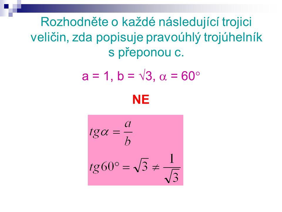 Rozhodněte o každé následující trojici veličin, zda popisuje pravoúhlý trojúhelník s přeponou c. a = 1, b =  3,  = 60  NE