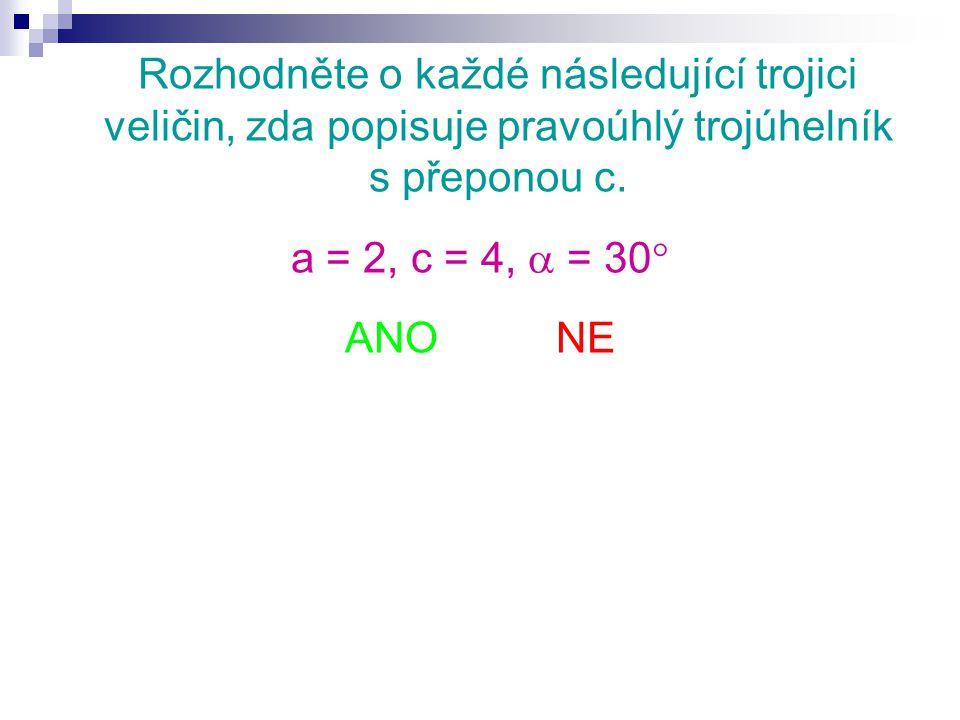 Rozhodněte o každé následující trojici veličin, zda popisuje pravoúhlý trojúhelník s přeponou c. a = 2, c = 4,  = 30  ANO NE