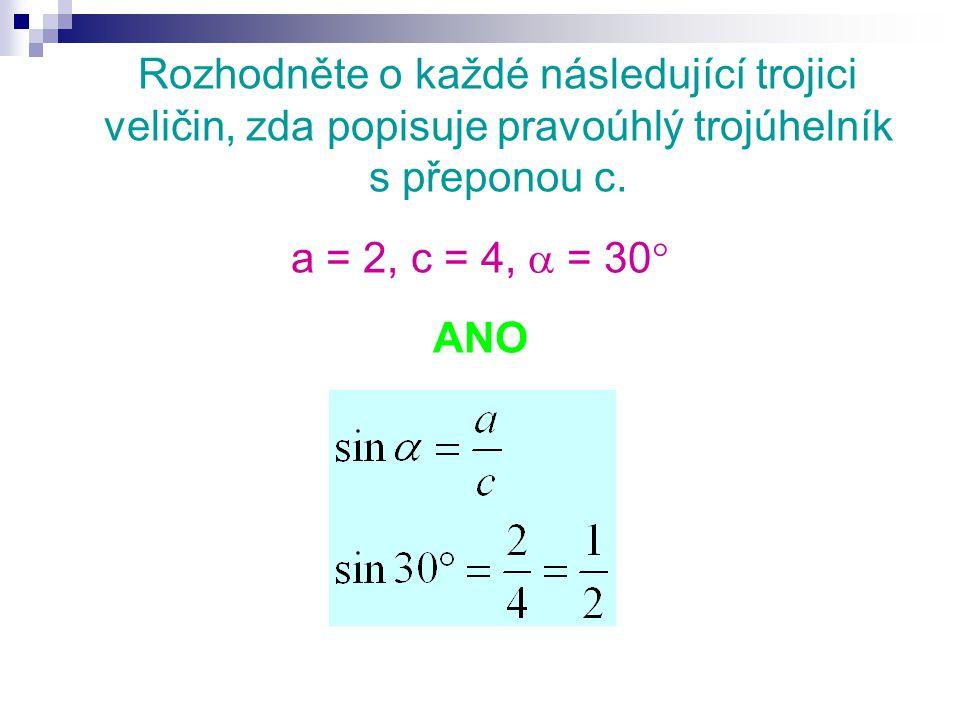 Rozhodněte o každé následující trojici veličin, zda popisuje pravoúhlý trojúhelník s přeponou c. a = 2, c = 4,  = 30  ANO