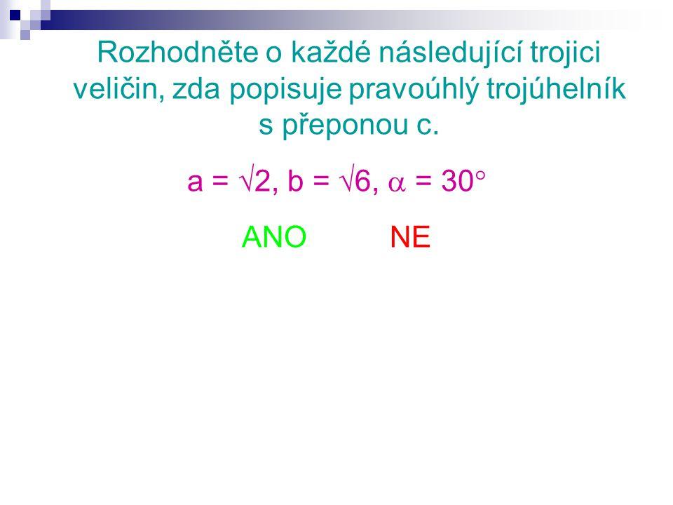 Rozhodněte o každé následující trojici veličin, zda popisuje pravoúhlý trojúhelník s přeponou c. a =  2, b =  6,  = 30  ANO NE