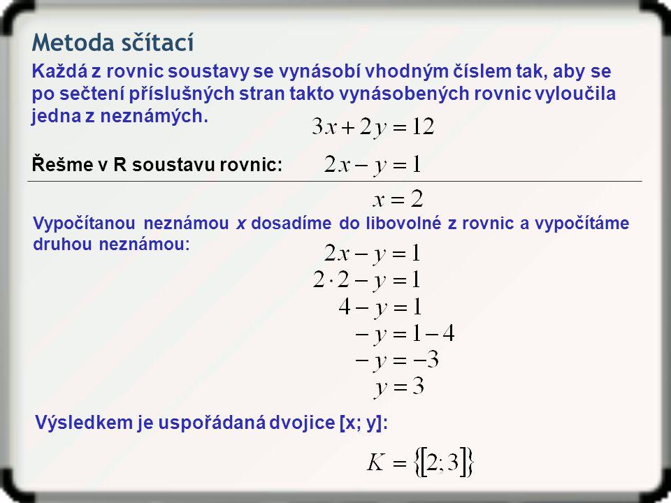 Metoda sčítací Každá z rovnic soustavy se vynásobí vhodným číslem tak, aby se po sečtení příslušných stran takto vynásobených rovnic vyloučila jedna z