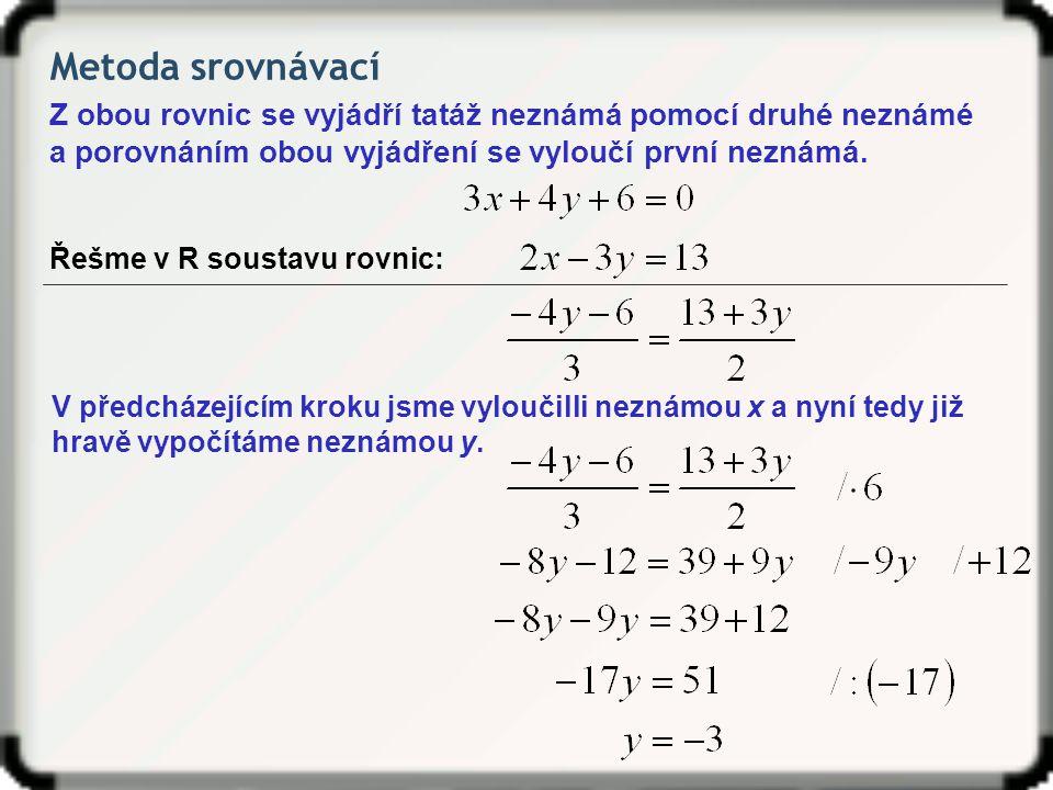 Metoda srovnávací Z obou rovnic se vyjádří tatáž neznámá pomocí druhé neznámé a porovnáním obou vyjádření se vyloučí první neznámá. Řešme v R soustavu