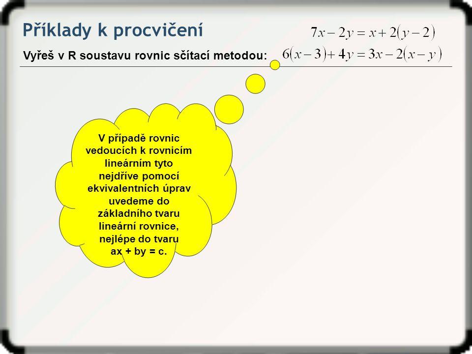 Příklady k procvičení Vyřeš v R soustavu rovnic sčítací metodou: V případě rovnic vedoucích k rovnicím lineárním tyto nejdříve pomocí ekvivalentních ú