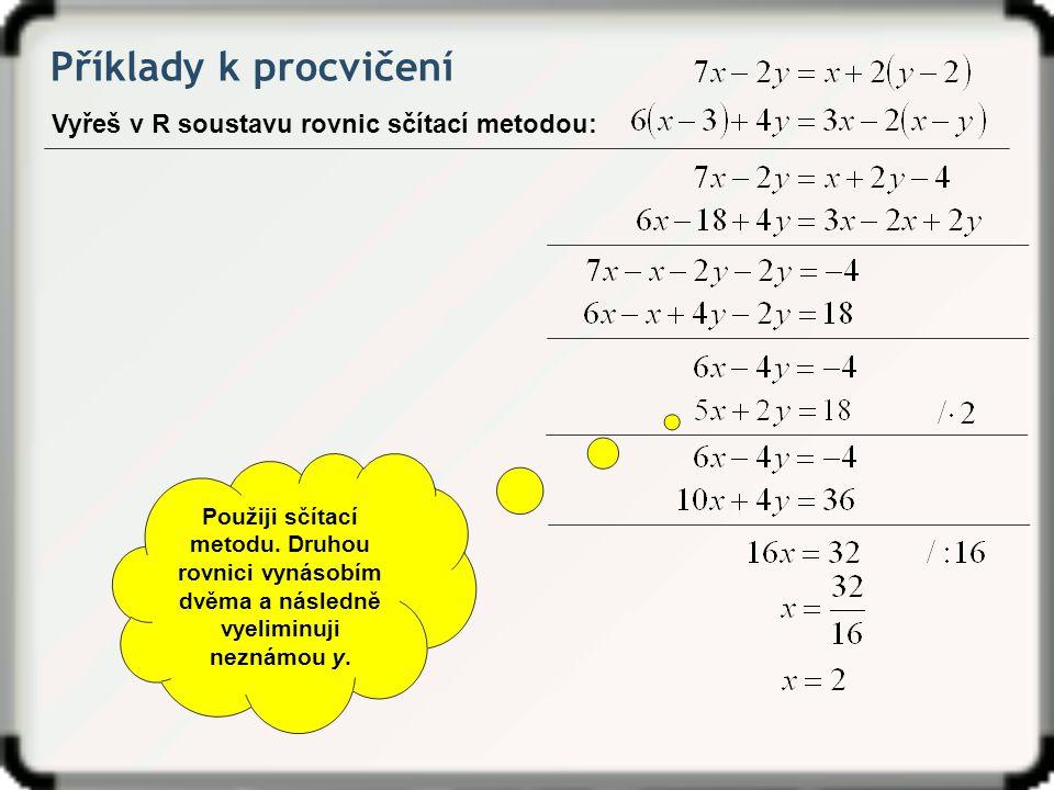 Příklady k procvičení Vyřeš v R soustavu rovnic sčítací metodou: Použiji sčítací metodu. Druhou rovnici vynásobím dvěma a následně vyeliminuji neznámo