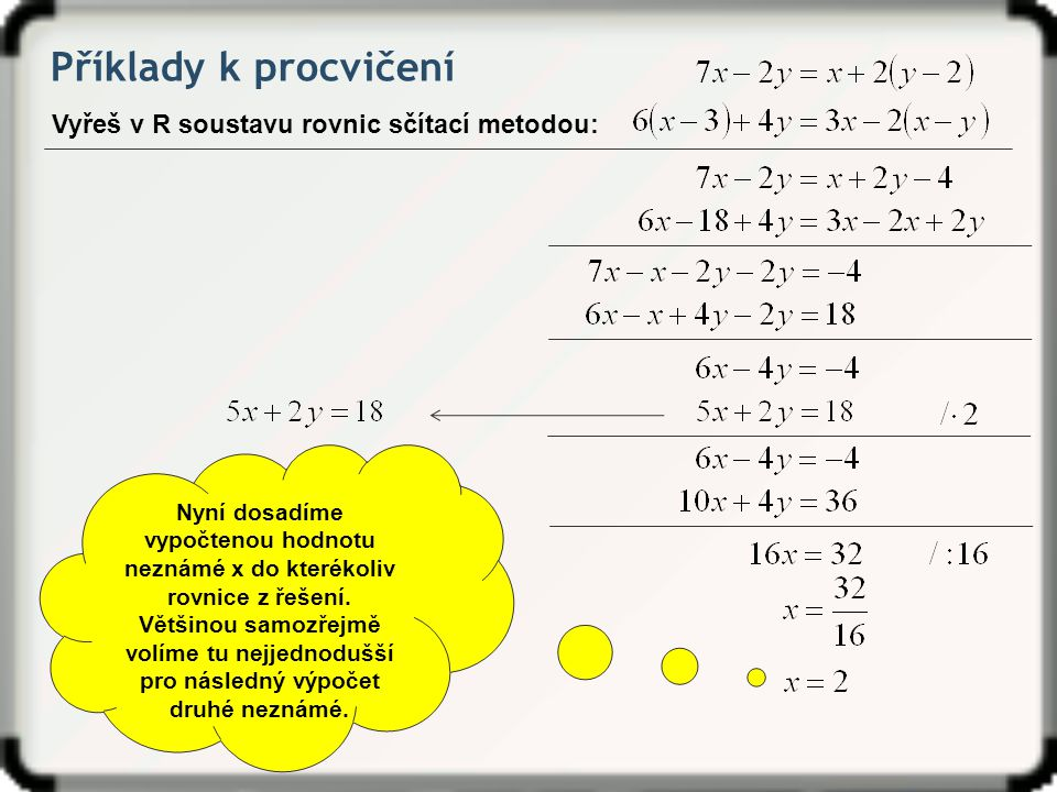 Příklady k procvičení Vyřeš v R soustavu rovnic sčítací metodou: Nyní dosadíme vypočtenou hodnotu neznámé x do kterékoliv rovnice z řešení. Většinou s