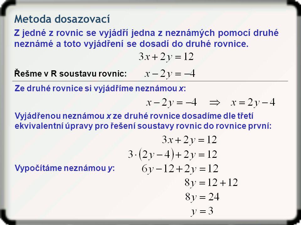 Metoda dosazovací Z jedné z rovnic se vyjádří jedna z neznámých pomocí druhé neznámé a toto vyjádření se dosadí do druhé rovnice.