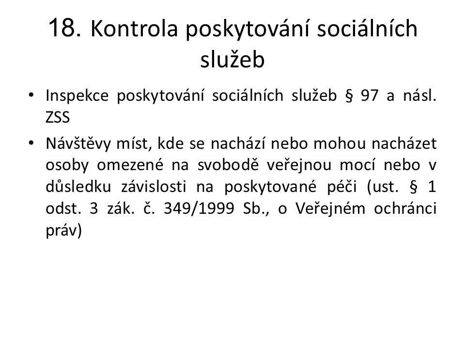 18. Kontrola poskytování sociálních služeb • Inspekce poskytování sociálních služeb § 97 a násl. ZSS • Návštěvy míst, kde se nachází nebo mohou nacház