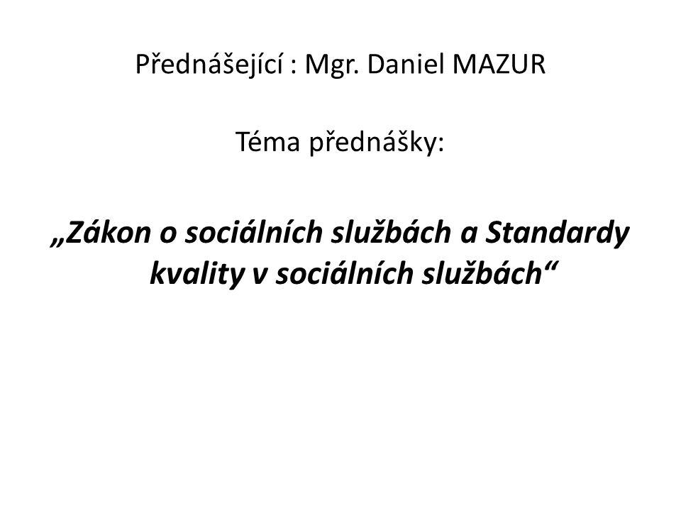 """Přednášející : Mgr. Daniel MAZUR Téma přednášky: """"Zákon o sociálních službách a Standardy kvality v sociálních službách"""""""