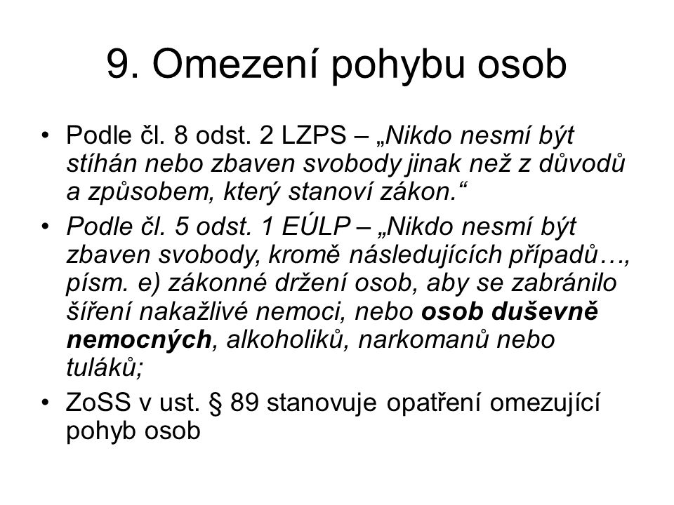 """9. Omezení pohybu osob •Podle čl. 8 odst. 2 LZPS – """"Nikdo nesmí být stíhán nebo zbaven svobody jinak než z důvodů a způsobem, který stanoví zákon."""" •P"""