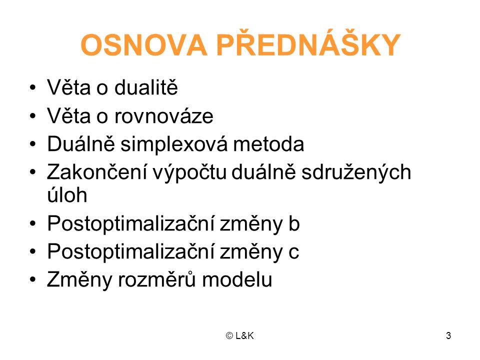 © L&K14 Věta o rovnováze •Věta o rovnováze definuje vztahy mezi dvojicemi sdružených omezení v op- timálním řešení sdružených problémů •Dvojice sdružených omezení je vlastní omezení jednoho ze sdružených prob- lémů a podmínka nezápornosti druhého sdruženého problému (viz 6.
