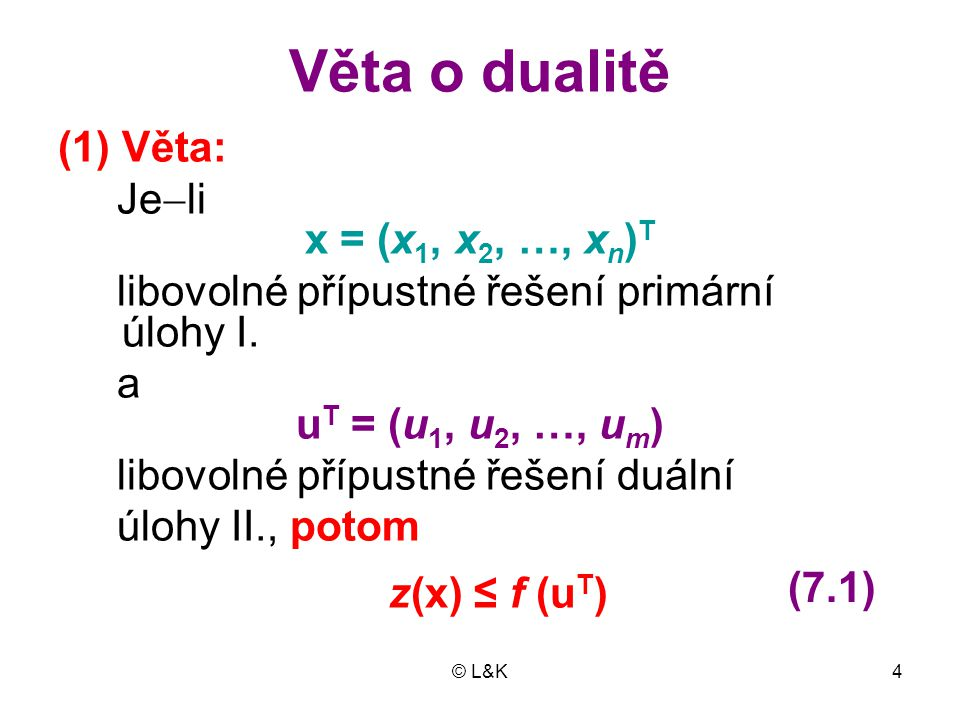 © L&K15 (2) Věta: Je  li x = (x 1, x 2, …, x n ) T libovolné přípustné řešení primární úlo- hy a u T = (u 1, u 2, …, u m ) libovolné přípustné řešení duální úlo- hy a platí  li následující podmínky: