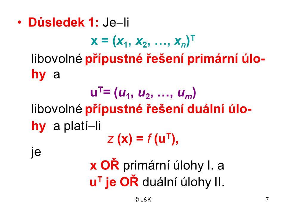 © L&K8 •Důsledek 2: •Má-li primární úloha neomezenou účelo- vou funkci, duální úloha nemá přípustné řešení •Má-li duální úloha neomezenou účelovou funkci, primární úloha nemá přípustné řešení •Důsledek 2 dokážeme sporem •Předpokládejme, že duální úloha má ne- omezenou účelovou funkci