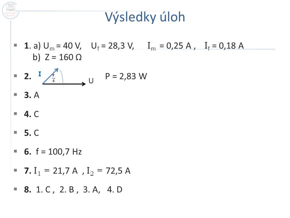 Výsledky úloh  1.a) U m = 40 V, U f = 28,3 V, I m = 0,25 A, I f = 0,18 A b) Z = 160 Ω  2.