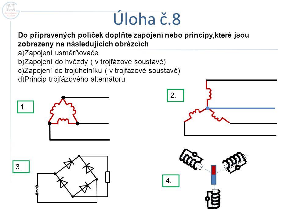 Úloha č.8 Do připravených políček doplňte zapojení nebo principy,které jsou zobrazeny na následujících obrázcích a)Zapojení usměrňovače b)Zapojení do hvězdy ( v trojfázové soustavě) c)Zapojení do trojúhelníku ( v trojfázové soustavě) d)Princip trojfázového alternátoru 1.