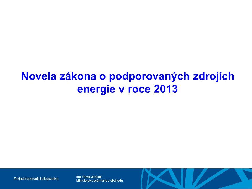 Ing. Pavel Jirásek Ministerstvo průmyslu a obchodu Základní energetická legislativa Novela zákona o podporovaných zdrojích energie v roce 2013