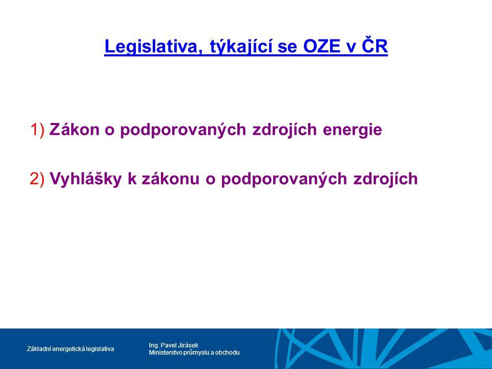 Ing. Pavel Jirásek Ministerstvo průmyslu a obchodu Základní energetická legislativa Legislativa, týkající se OZE v ČR 1) Zákon o podporovaných zdrojíc