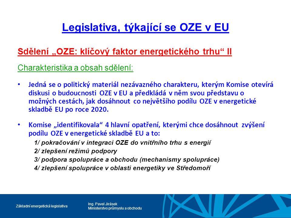"""Ing. Pavel Jirásek Ministerstvo průmyslu a obchodu Základní energetická legislativa Legislativa, týkající se OZE v EU Sdělení """"OZE: klíčový faktor ene"""